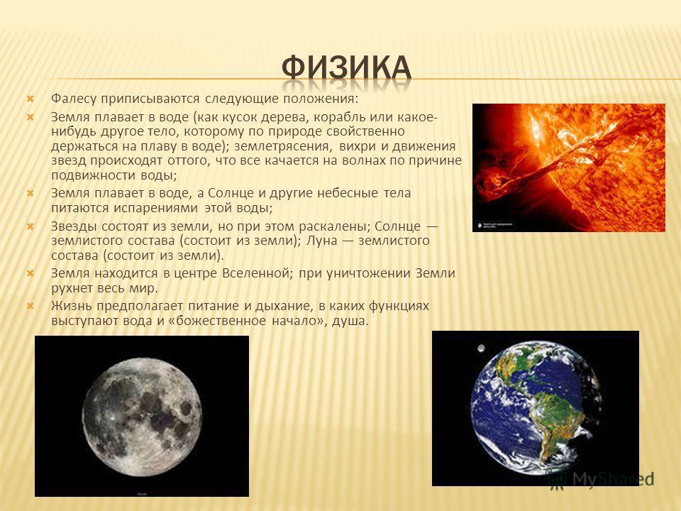 Фалесу приписываются следующие положения: Земля плавает в воде (как кусок дерева, корабль или какое- нибудь другое тело, которому по природе свойственно держаться на плаву в воде); землетрясения, вихри и движения звезд происходят оттого, что все кача
