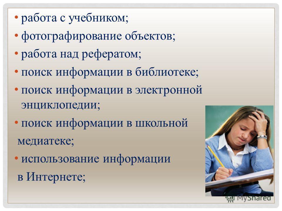 работа с учебником; фотографирование объектов; работа над рефератом; поиск информации в библиотеке; поиск информации в электронной энциклопедии; поиск информации в школьной медиатеке; использование информации в Интернете;
