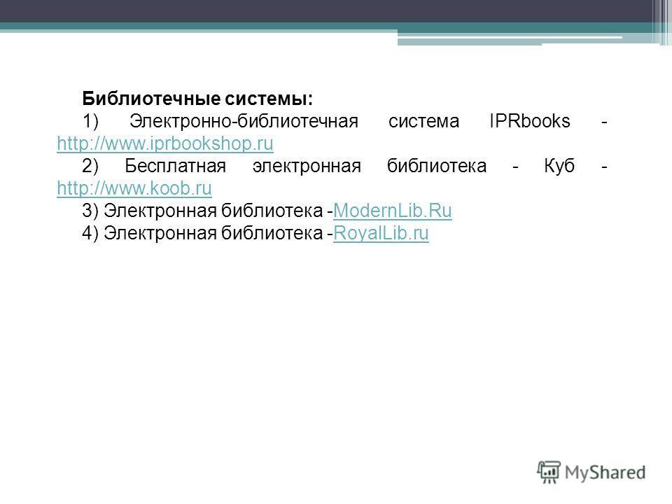 Библиотечные системы: 1) Электронно-библиотечная система IPRbooks - http://www.iprbookshop.ru http://www.iprbookshop.ru 2) Бесплатная электронная библиотека - Куб - http://www.koob.ru http://www.koob.ru 3) Электронная библиотека -ModernLib.RuModernLi
