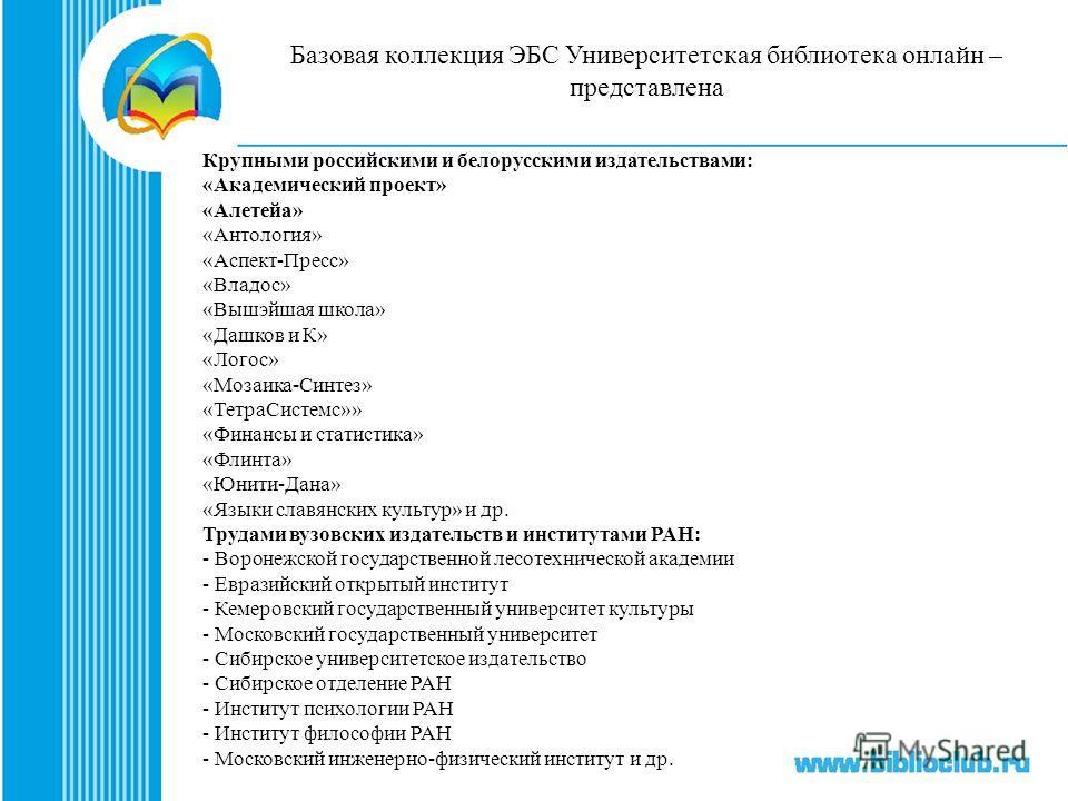 Базовая коллекция ЭБС Университетская библиотека онлайн – представлена Крупными российскими и белорусскими издательствами: «Академический проект» «Алетейа» «Антология» «Аспект-Пресс» «Владос» «Вышэйшая школа» «Дашков и К» «Логос» «Мозаика-Синтез» «Те