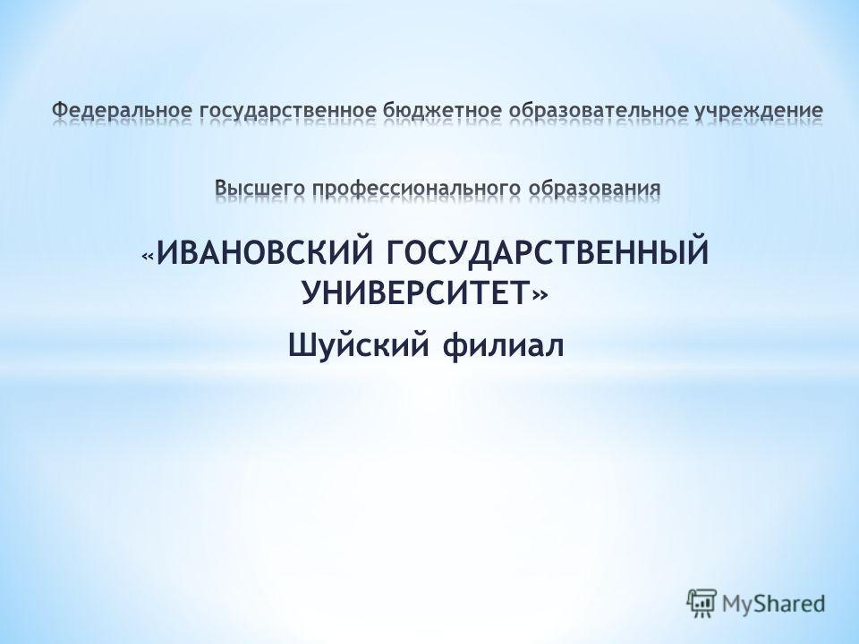 « ИВАНОВСКИЙ ГОСУДАРСТВЕННЫЙ УНИВЕРСИТЕТ» Шуйский филиал