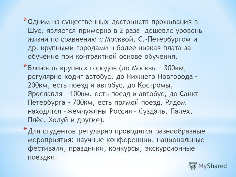 * Одним из существенных достоинств проживания в Шуе, является примерно в 2 раза дешевле уровень жизни по сравнению с Москвой, С.-Петербургом и др. крупными городами и более низкая плата за обучение при контрактной основе обучения. * Близость крупных