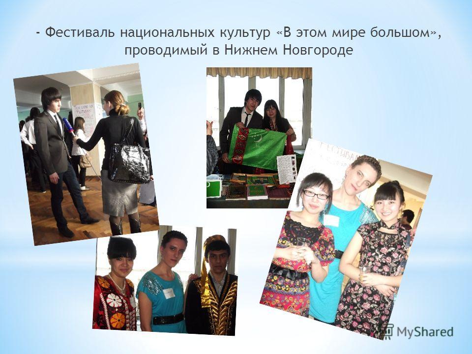 - Фестиваль национальных культур «В этом мире большом», проводимый в Нижнем Новгороде