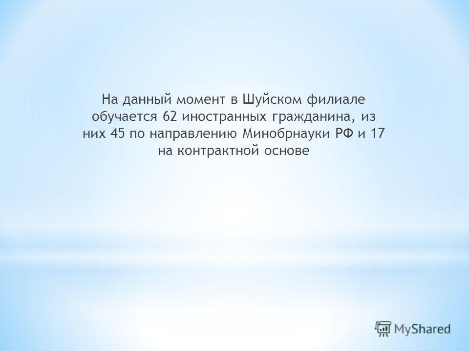 На данный момент в Шуйском филиале обучается 62 иностранных гражданина, из них 45 по направлению Минобрнауки РФ и 17 на контрактной основе