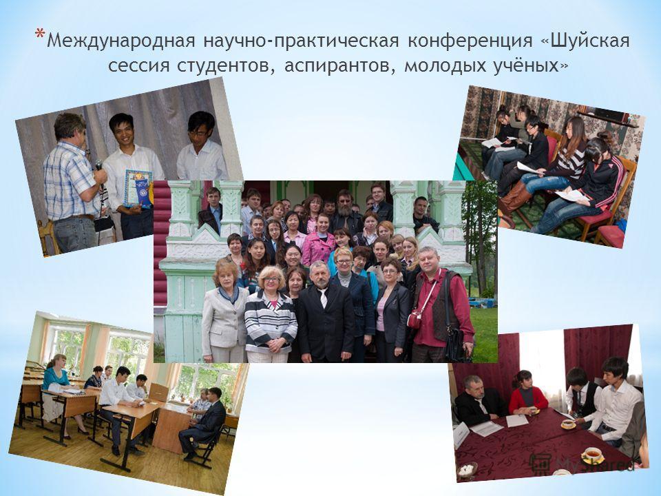 * Международная научно-практическая конференция «Шуйская сессия студентов, аспирантов, молодых учёных»