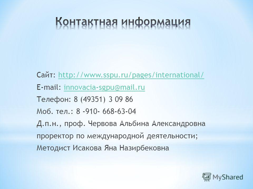 Сайт: http://www.sspu.ru/pages/international/http://www.sspu.ru/pages/international/ E-mail: innovacia-sgpu@mail.ruinnovacia-sgpu@mail.ru Телефон: 8 (49351) 3 09 86 Моб. тел.: 8 -910- 668-63-04 Д.п.н., проф. Червова Альбина Александровна проректор по