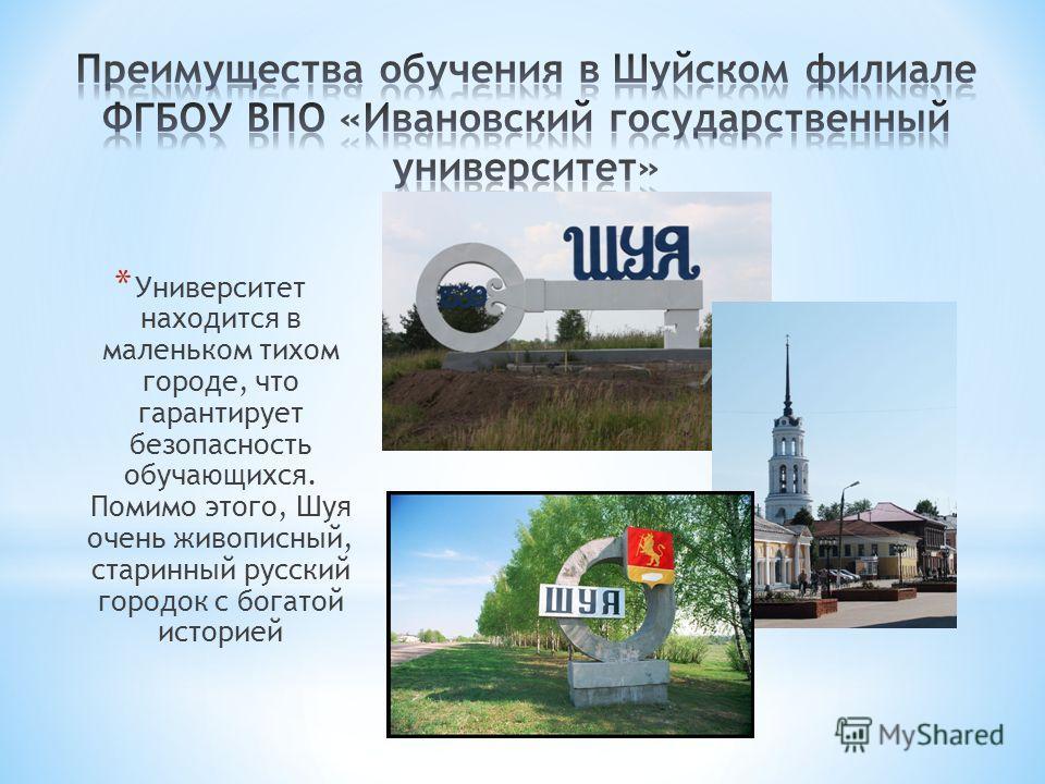 * Университет находится в маленьком тихом городе, что гарантирует безопасность обучающихся. Помимо этого, Шуя очень живописный, старинный русский городок с богатой историей