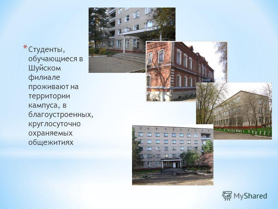 * Студенты, обучающиеся в Шуйском филиале проживают на территории кампуса, в благоустроенных, круглосуточно охраняемых общежитиях