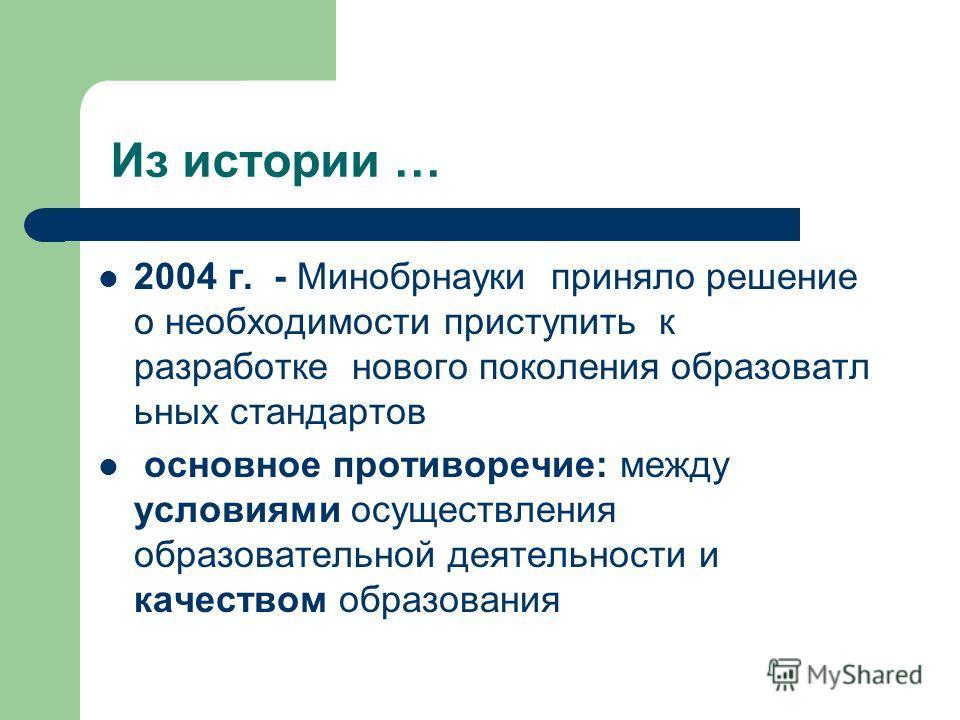 Из истории … 2004 г. - Минобрнауки приняло решение о необходимости приступить к разработке нового поколения образоватл иных стандартов основное противоречие: между условиями осуществления образовательной деятельности и качеством образования