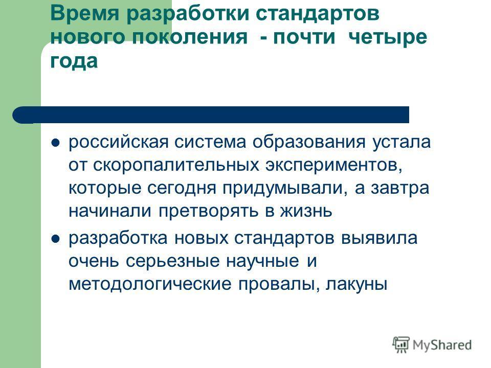 Время разработки стандартов нового поколения - почти четыре года российская система образования устала от скоропалителиных экспериментов, которые сегодня придумывали, а завтра начинали претворять в жизнь разработка новых стандартов выявила очень серь