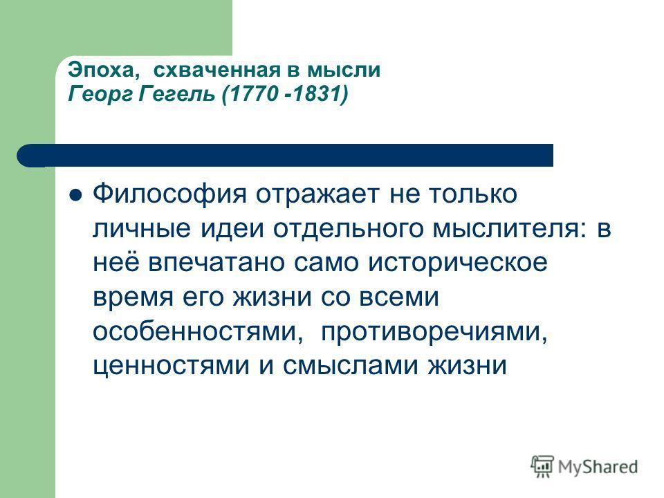 Эпоха, схваченная в мысли Георг Гегель (1770 -1831) Философия отражает не только личные идеи отдельного мыслителя: в неё впечатано само историческое время его жизни со всеми особенностями, противоречиями, ценностями и смыслами жизни