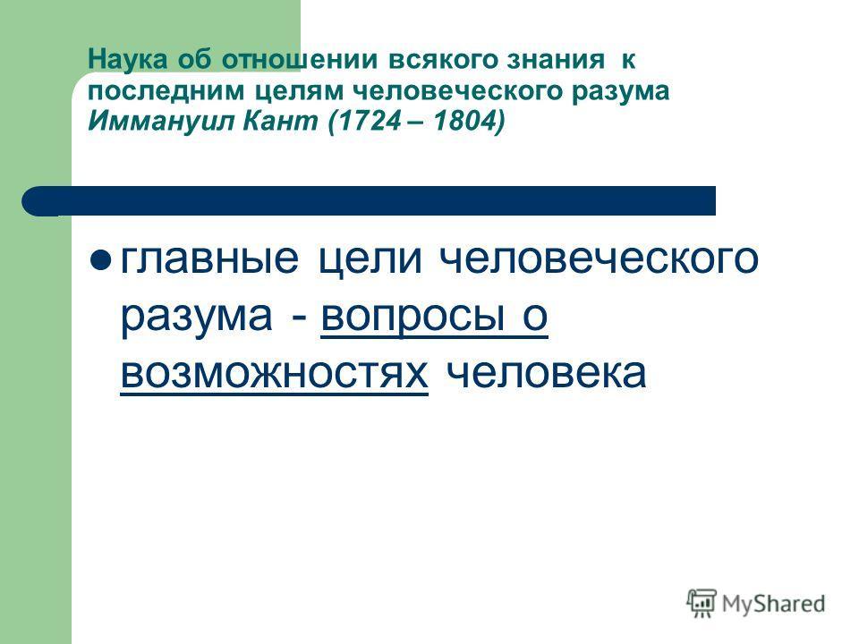 Наука об отношении всякого знания к последним целям человеческого разума Иммануил Кант (1724 – 1804) главные цели человеческого разума - вопросы о возможностях человека