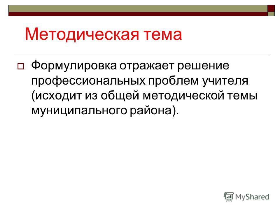 Методическая тема Формулировка отражает решение профессиональных проблем учителя (исходит из общей методической темы муниципального района).