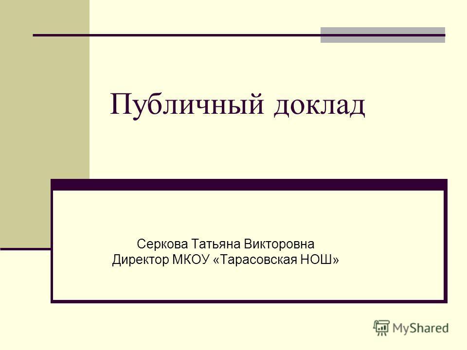Публичный доклад Серкова Татьяна Викторовна Директор МКОУ «Тарасовская НОШ»
