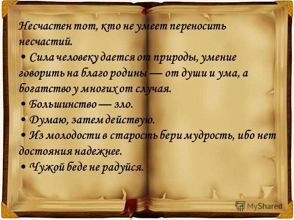 Несчастен тот, кто не умеет переносить несчастий. Сила человеку дается от природы, умение говорить на благо родины от души и ума, а богатство у многих от случая. Большинство зло. Думаю, затем действую. Из молодости в старость бери мудрость, ибо нет д