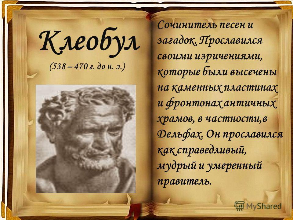 Клеобул (538 – 470 г. до н. э.) Сочинитель песен и загадок. Прославился своими изречениями, которые были высечены на каменных пластинах и фронтонах античных храмов, в частности,в Дельфах. Он прославился как справедливый, мудрый и умеренный правитель.