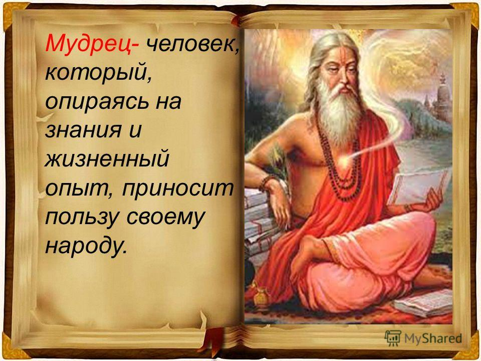Мудрец- человек, который, опираясь на знания и жизненный опыт, приносит пользу своему народу.