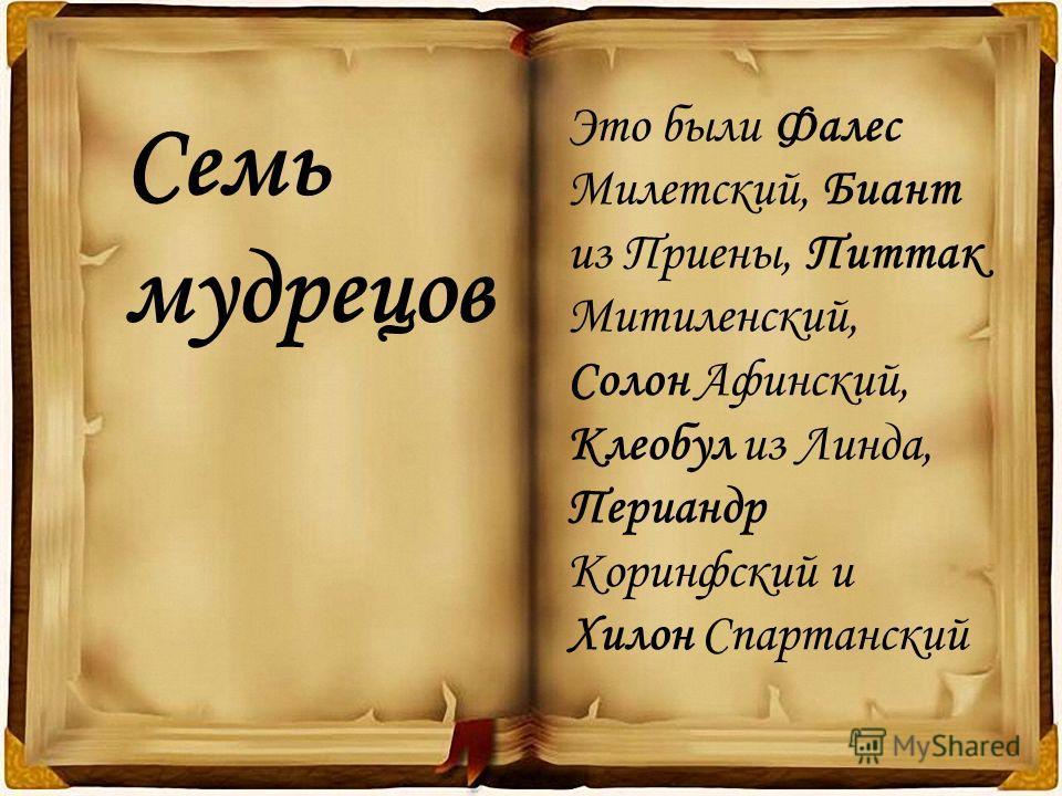 Это были Фалес Милетский, Биант из Приены, Питтак Митиленский, Солон Афинский, Клеобул из Линда, Периандр Коринфский и Хилон Спартанский Семь мудрецов