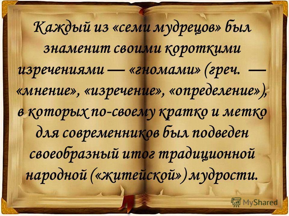 Каждый из «семи мудрецов» был знаменит своими короткими изречениями «гномами» (греч. «мнение», «изречение», «определение»), в которых по-своему кратко и метко для современников был подведен своеобразный итог традиционной народной («житейской») мудрос