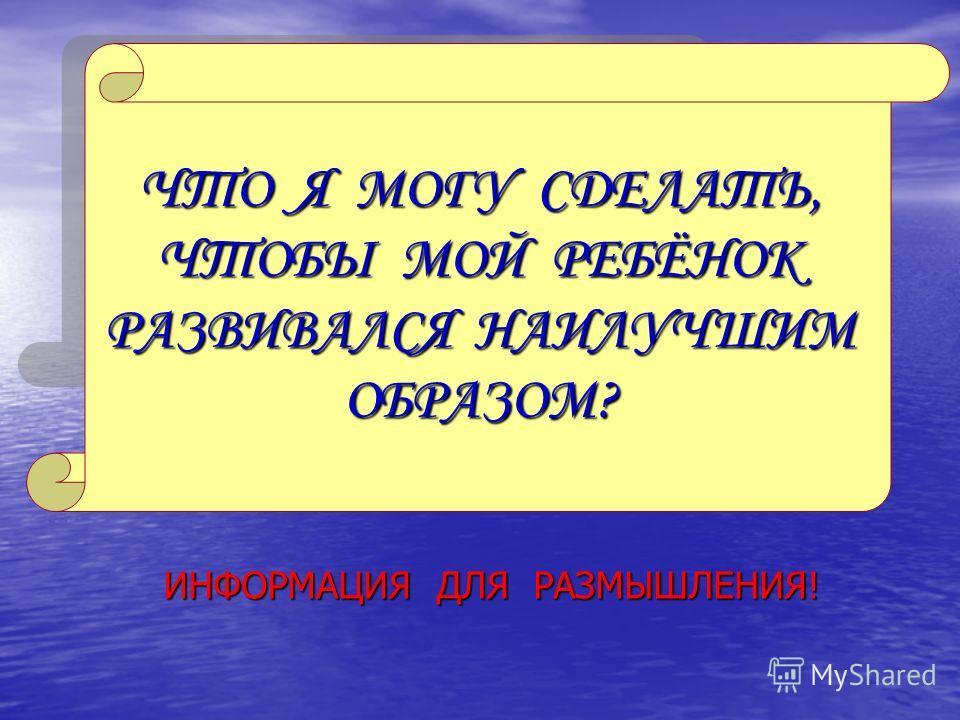 ЧТО Я МОГУ СДЕЛАТЬ, ЧТОБЫ МОЙ РЕБЁНОК РАЗВИВАЛСЯ НАИЛУЧШИМ ОБРАЗОМ? ИНФОРМАЦИЯ ДЛЯ РАЗМЫШЛЕНИЯ!