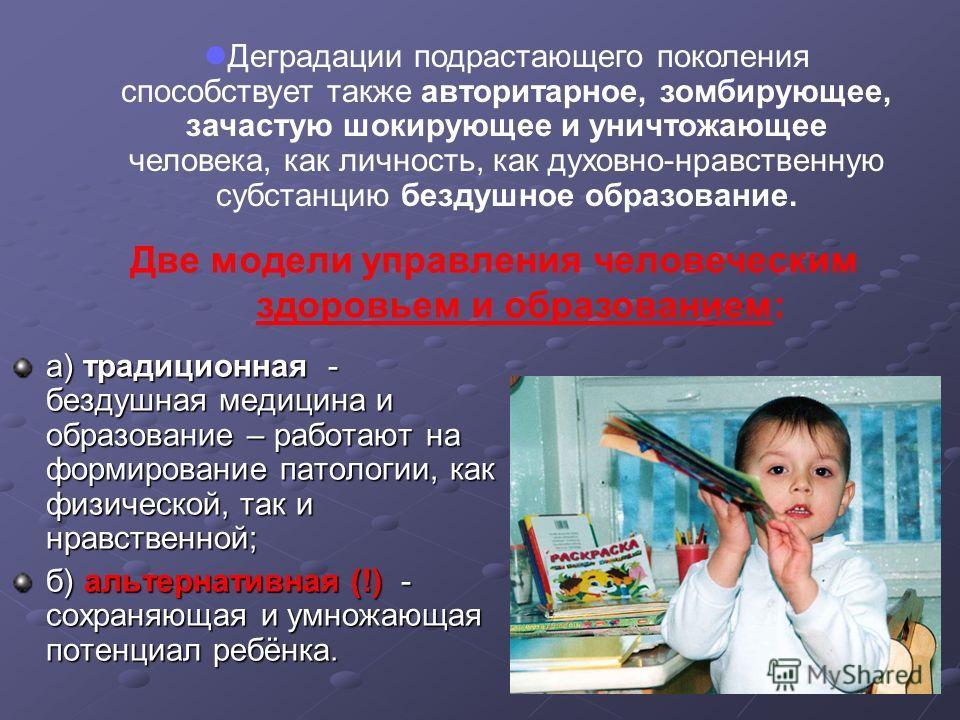 а) традиционная - бездушная медицина и образование – работают на формирование патологии, как физической, так и нравственной; б) альтернативная (!) - сохраняющая и умножающая потенциал ребёнка. Деградации подрастающего поколения способствует также авт