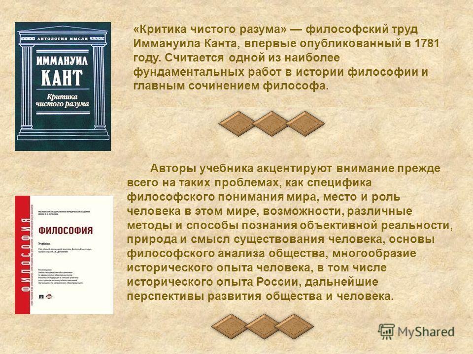 «Критика чистого разума» философский труд Иммануила Канта, впервые опубликованный в 1781 году. Считается одной из наиболее фундаментальных работ в истории философии и главным сочинением философа. Авторы учебника акцентируют внимание прежде всего на т