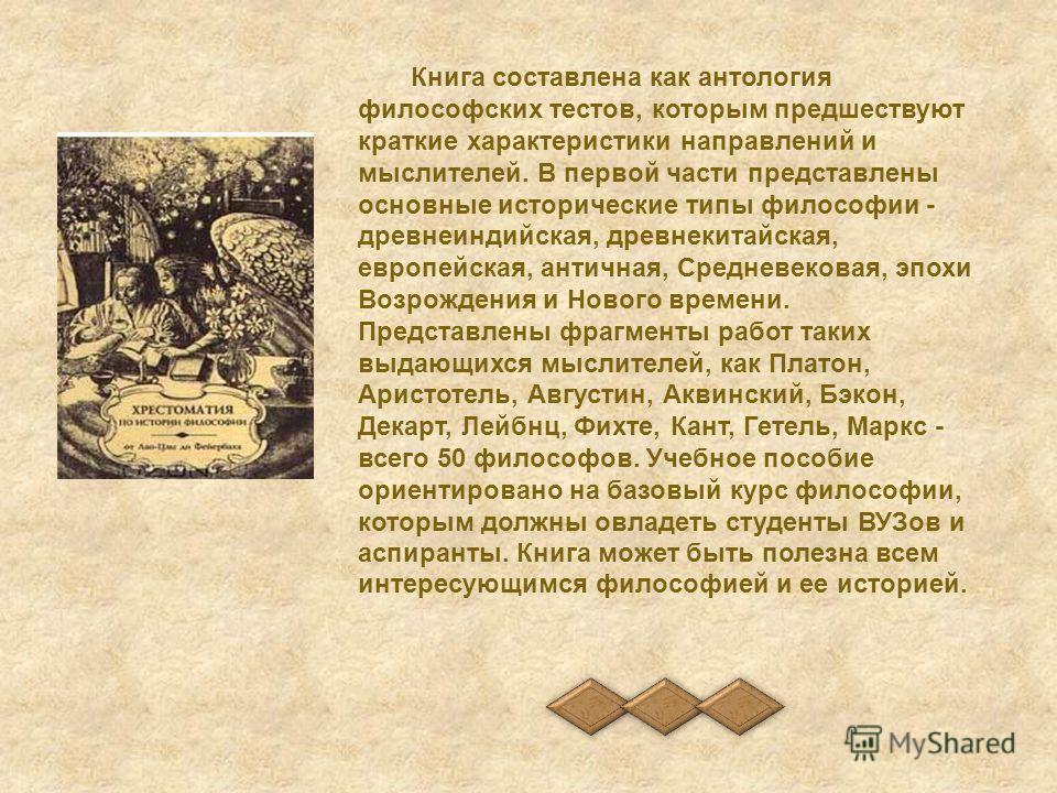 Книга составлена как антология философских тестов, которым предшествуют краткие характеристики направлений и мыслителей. В первой части представлены основные исторические типы философии - древнеиндийская, древнекитайская, европейская, античная, Средн