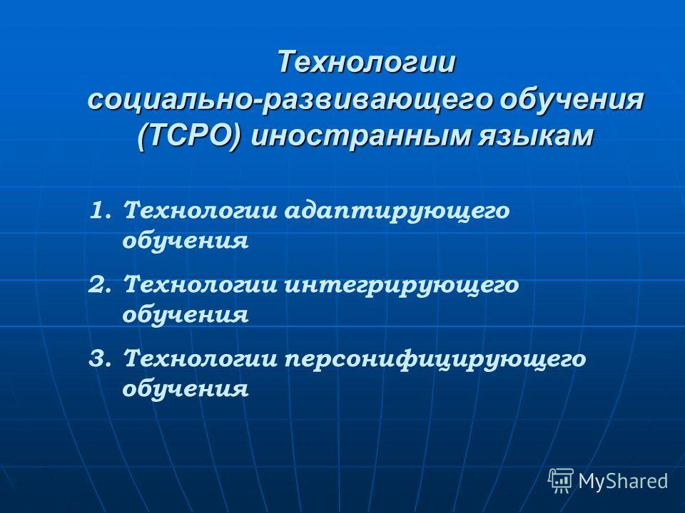 Технологии социально-развивающего обучения (ТСРО) иностранным языкам 1. Технологии адаптирующего обучения 2. Технологии интегрирующего обучения 3. Технологии персонифицирующего обучения