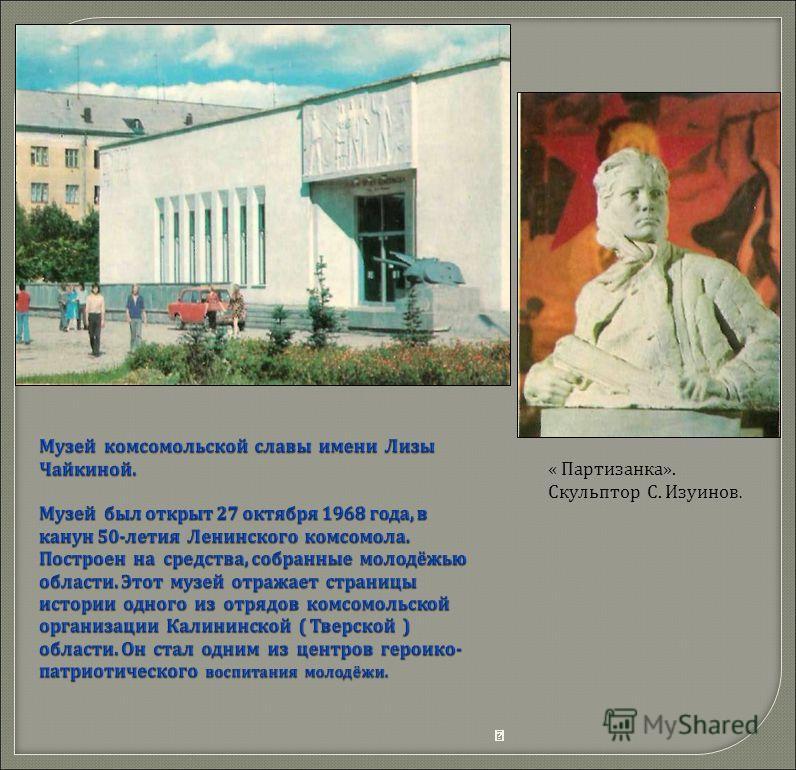  Музей комсомольской славы имени Лизы Чайкиной. Музей был открыт 27 октября 1968 года, в канун 50-летия Ленинского комсомола. Построен на средства, собранные молодёжью области. Этот музей отражает страницы истории одного из отрядов комсомоль