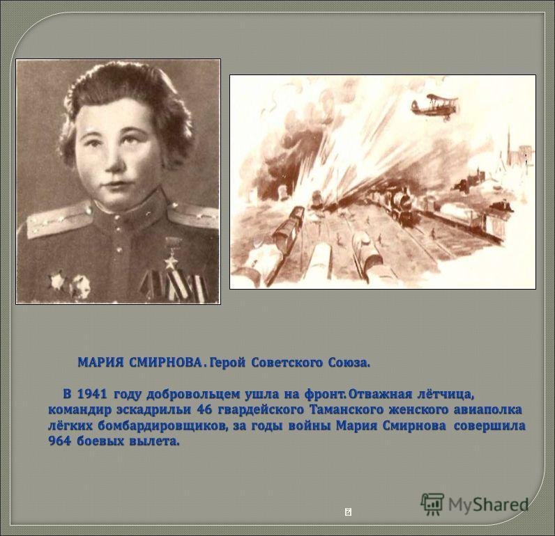  МАРИЯ СМИРНОВА. Герой Советского Союза. В 1941 году добровольцем ушла на фронт. Отважная лётчица, командир эскадрильи 46 гвардейского Таманского женского авиаполка лёгких бомбардировщиков, за годы войны Мария Смирнова совершила 964 боевых в