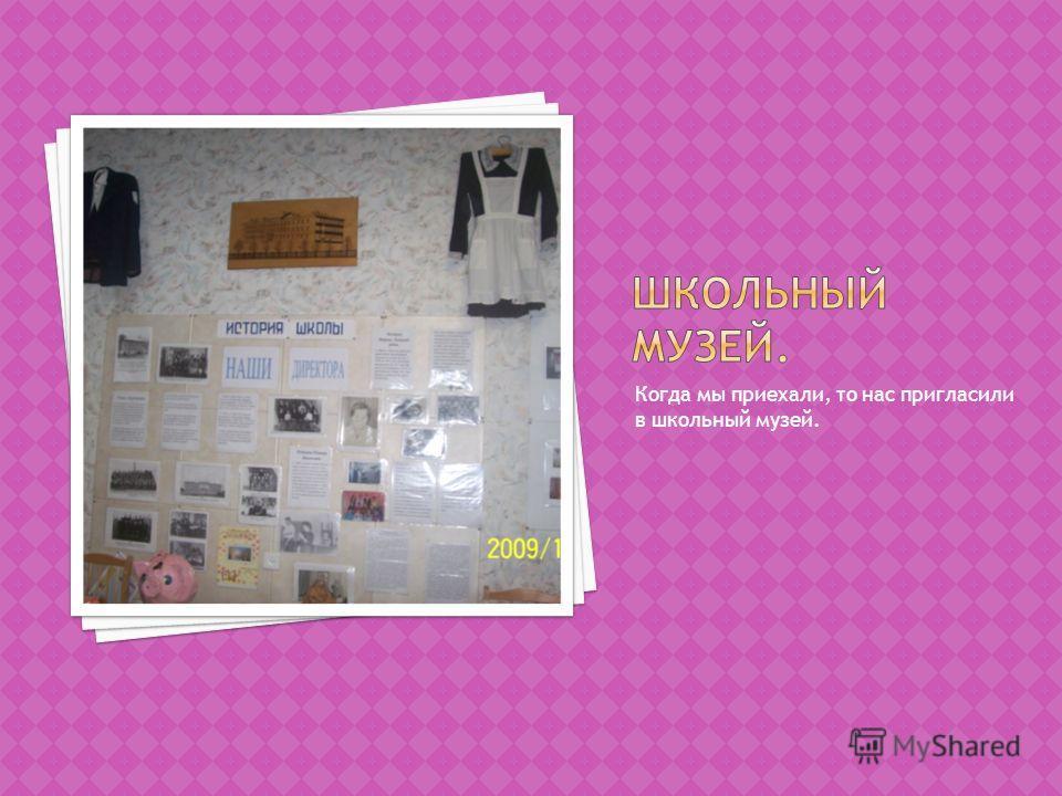 Когда мы приехали, то нас пригласили в школьный музей.