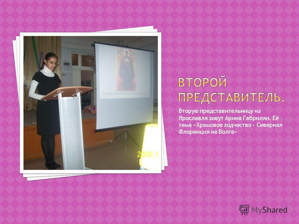 Вторую представительницу из Ярославля зовут Арина Габрилян. Её тема «Храмовое зодчество – Северная Флоренция на Волге»