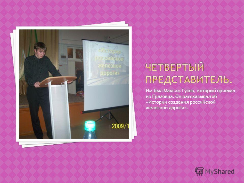 Им был Максим Гусев, который приехал из Грязовца. Он рассказывал об «Истории создания российской железной дороги».