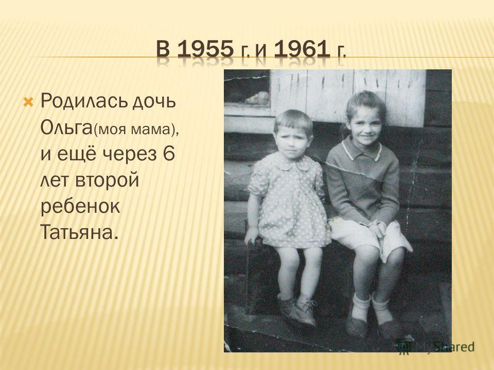 Родилась дочь Ольга (моя мама), и ещё через 6 лет второй ребенок Татьяна.