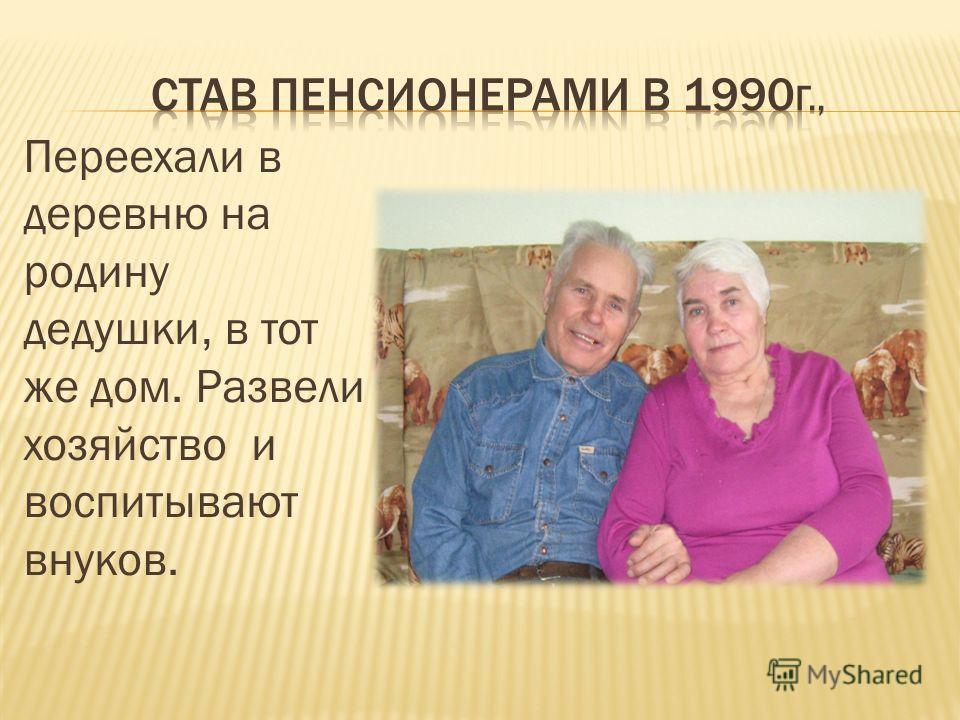 Переехали в деревню на родину дедушки, в тот же дом. Развели хозяйство и воспитывают внуков.