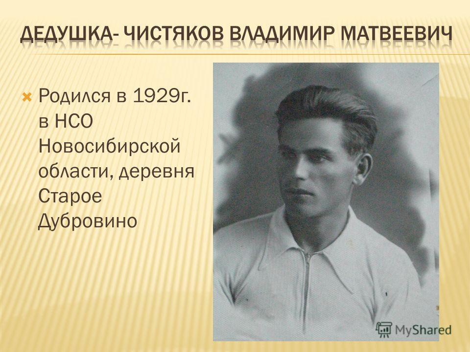 Родился в 1929 г. в НСО Новосибирской области, деревня Старое Дубровино