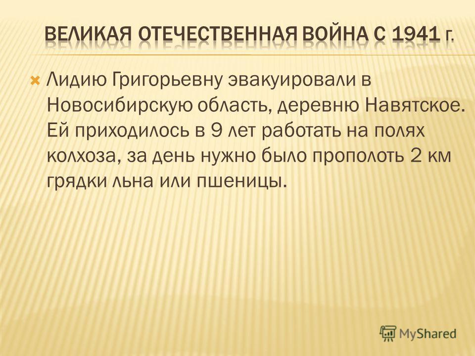 Лидию Григорьевну эвакуировали в Новосибирскую область, деревню Навятское. Ей приходилось в 9 лет работать на полях колхоза, за день нужно было прополоть 2 км грядки льна или пшеницы.