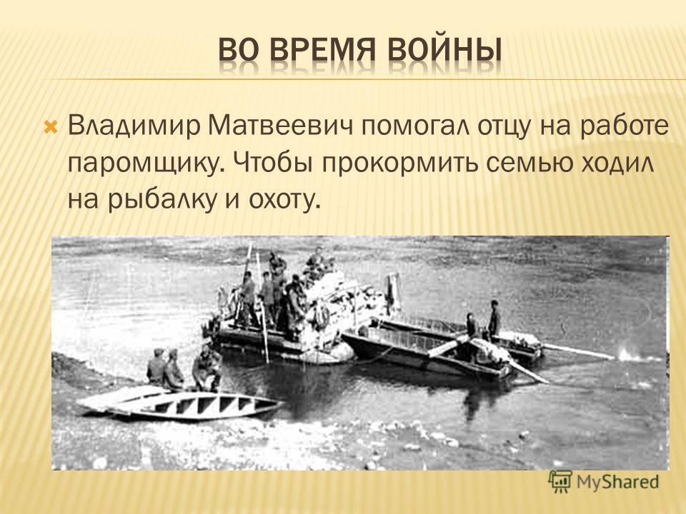 Владимир Матвеевич помогал отцу на работе паромщику. Чтобы прокормить семью ходил на рыбалку и охоту.