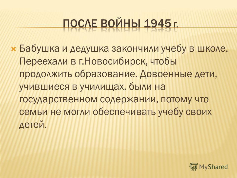 Бабушка и дедушка закончили учебу в школе. Переехали в г.Новосибирск, чтобы продолжить образование. Довоенные дети, учившиеся в училищах, были на государственном содержании, потому что семьи не могли обеспечивать учебу своих детей.
