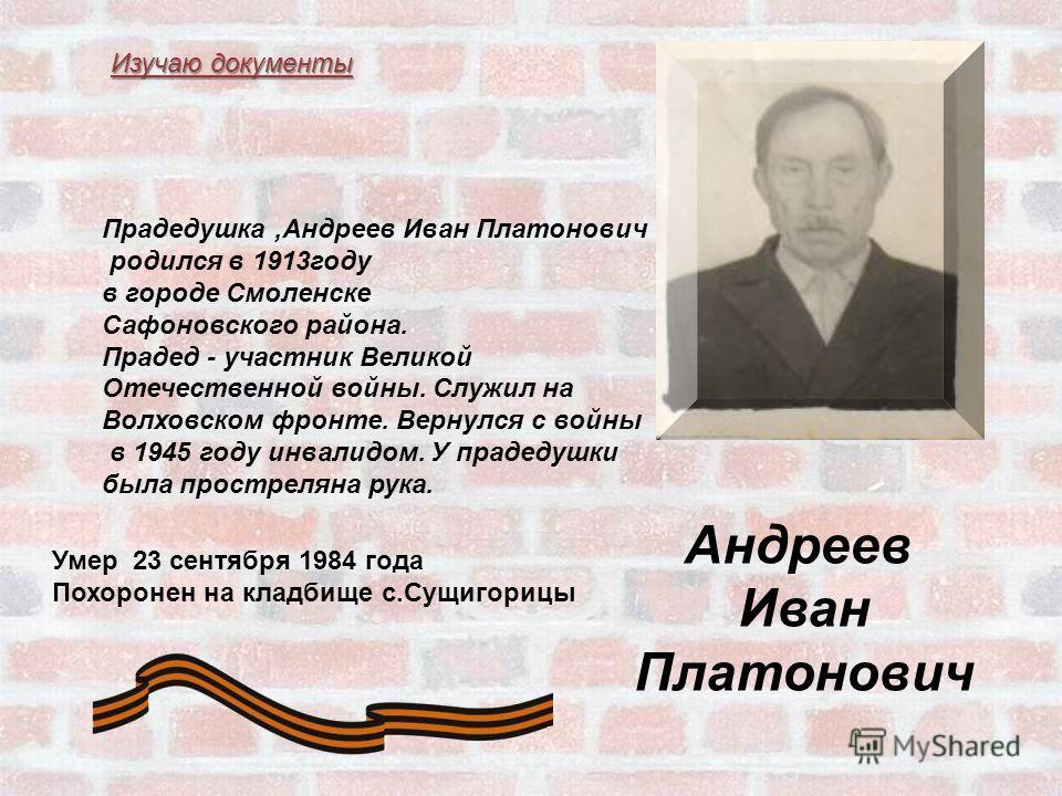 Андреев Иван Платонович Прадедушка,Андреев Иван Платонович родился в 1913 году в городе Смоленске Сафоновского района. Прадед - участник Великой Отечественной войны. Служил на Волховском фронте. Вернулся с войны в 1945 году инвалидом. У прадедушки бы