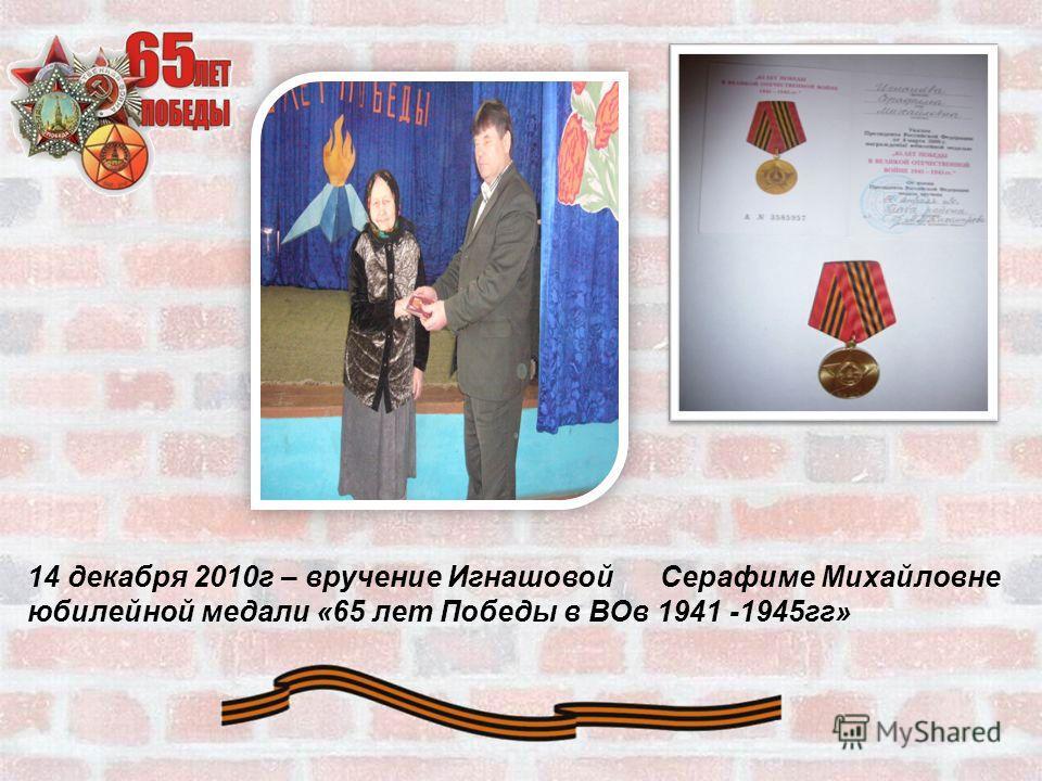 14 декабря 2010 г – вручение Игнашовой Серафиме Михайловне юбилейной медали «65 лет Победы в ВОв 1941 -1945 гг»