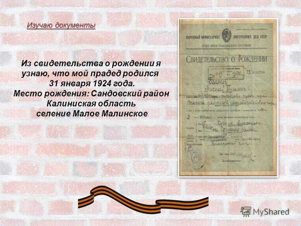 Из свидетельства о рождении я узнаю, что мой прадед родился 31 января 1924 года. Место рождения: Сандовский район Калиниская область селение Малое Малинское Изучаю документы