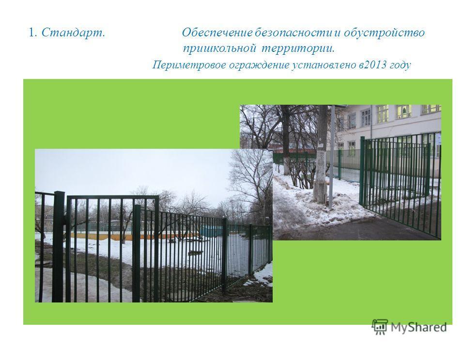 1. Стандарт. Обеспечение безопасности и обустройство пришкольной территории. Периметровое ограждение установлено в 2013 году