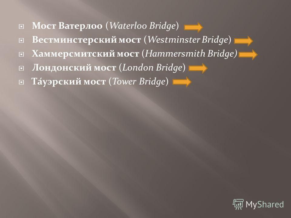 Мост Ватерлоо (Waterloo Bridge) Вестминстерский мост (Westminster Bridge) Хаммерсмитский мост (Hammersmith Bridge) Лондонский мост (London Bridge) Та́уэрский мост (Tower Bridge)