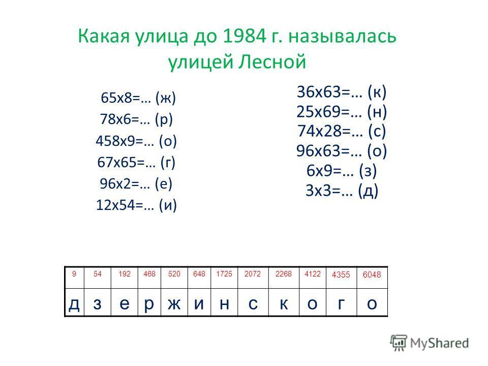 Какая улица до 1984 г. называлась улицей Лесной 36 х 63=… (к) 25 х 69=… (н) 74 х 28=… (с) 96 х 63=… (о) 6 х 9=… (з) 3 х 3=… (д) 9541924685206481725207222684122 43556048 дзержинского 65 х 8=… (ж) 78 х 6=… (р) 458 х 9=… (о) 67 х 65=… (г) 96 х 2=… (е) 1