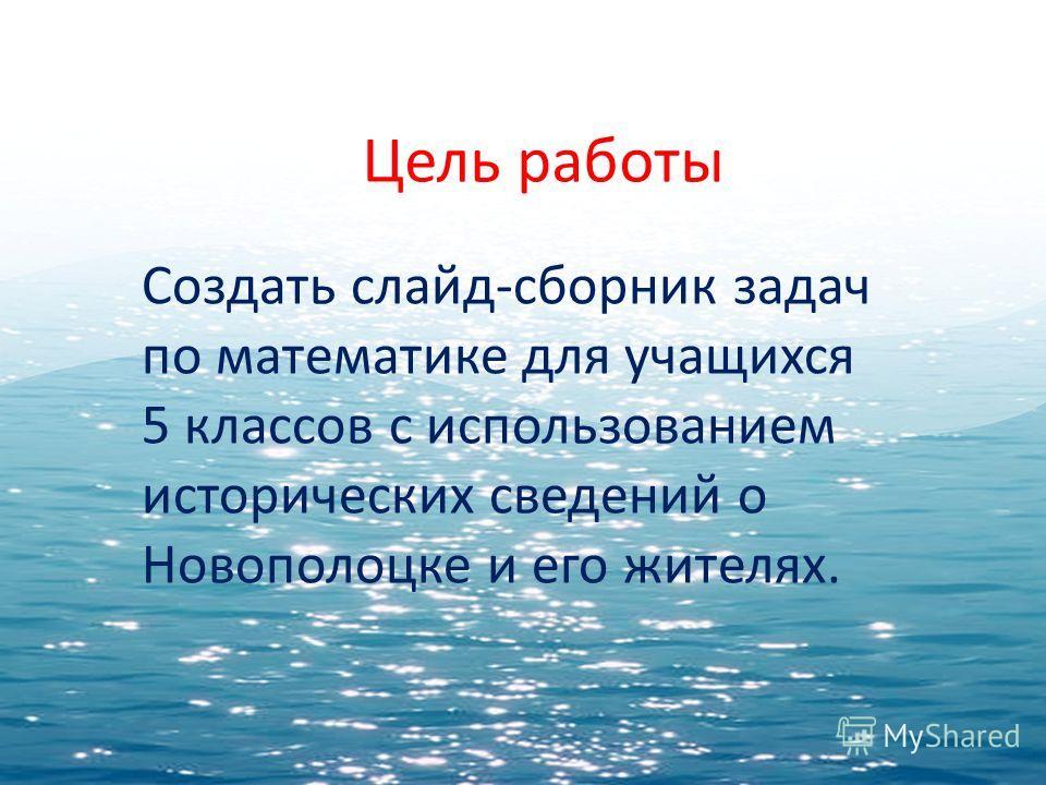 Цель работы Создать слайд-сборник задач по математике для учащихся 5 классов с использованием исторических сведений о Новополоцке и его жителях.