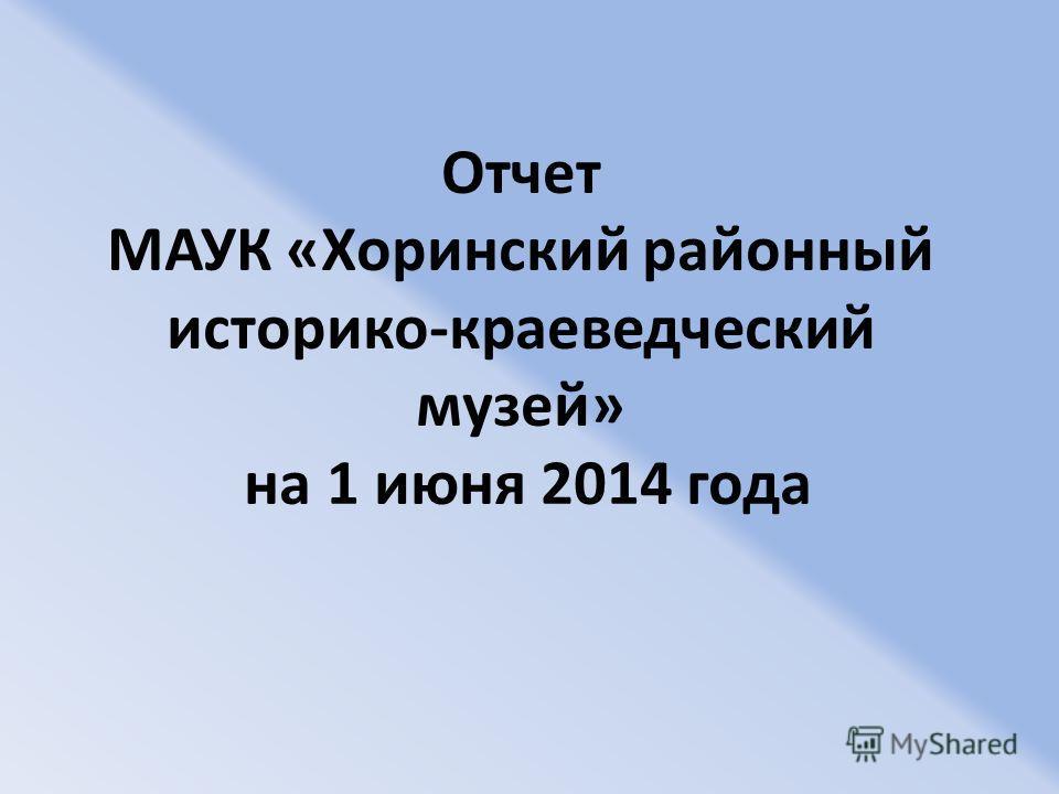 Отчет МАУК «Хоринский районный историко-краеведческий музей» на 1 июня 2014 года