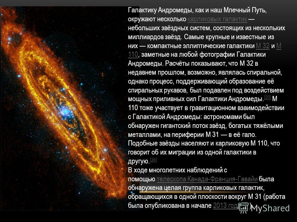 Галактику Андромеды, как и наш Млечный Путь, окружают несколько карликовых галактик небольших звёздных систем, состоящих из нескольких миллиардов звёзд. Самые крупные и известные из них компактные эллиптические галактики M 32 и M 110, заметные на люб