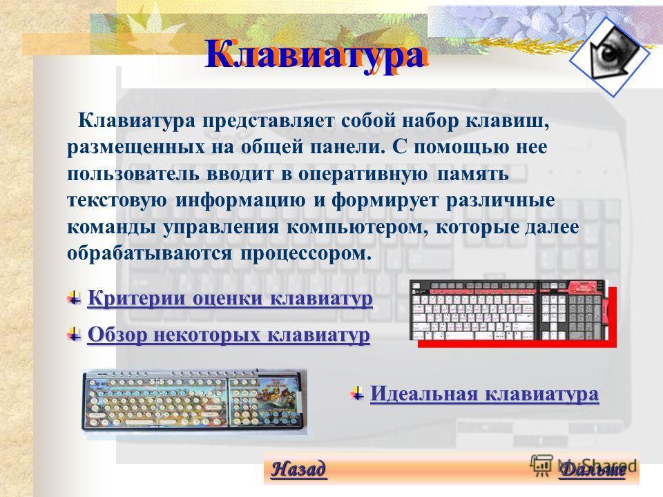 Устройства ввода Устройства ввода предназначены для ввода информации в оперативную память компьютера. В принципе все устройства ввода являются вспомогательными по отношению к процессору, который, работая в паре с оперативной памятью, является главным