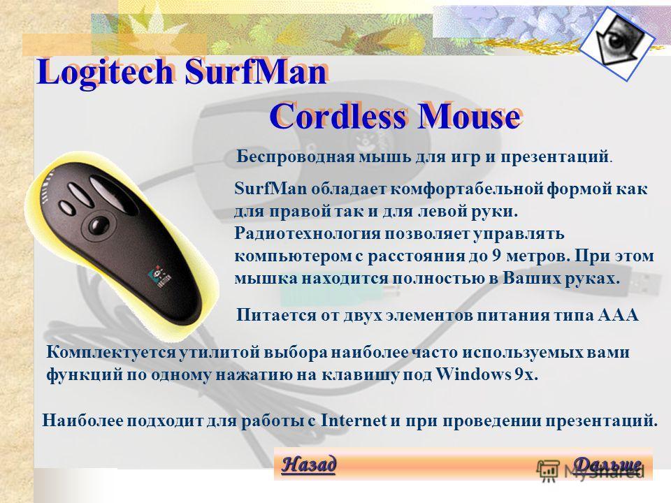 Logitech Cordless Mouse Man Pro Назад Назад Дальше Дальше Назад Дальше Беспроводная радиомышь уникальной формы. Работает на расстоянии до 2 метров, приемопередатчик может быть закрыт столом, корпусом компьютера и т.п. Имеет 3 кнопки и под Windows 95